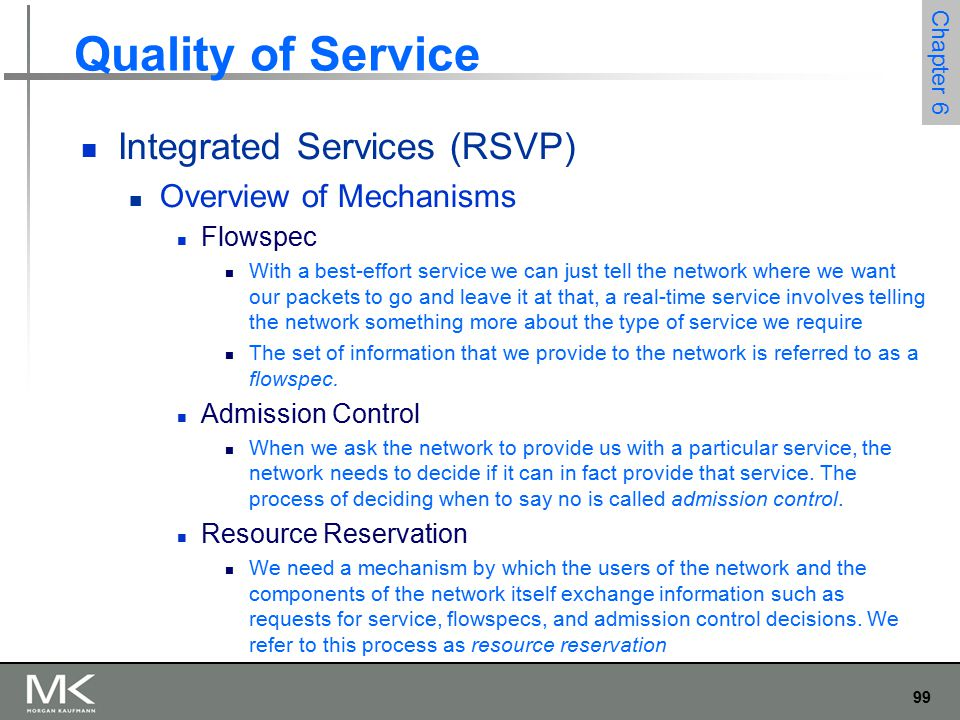 99 Chapter 6 Quality of Service Integrated Services (RSVP) Overview of Mechanisms Flowspec With a best-effort service we can just tell the network where we want our packets to go and leave it at that, a real-time service involves telling the network something more about the type of service we require The set of information that we provide to the network is referred to as a flowspec.