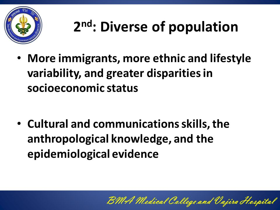 BMA Medical College and Vajira Hospital 2 nd : Diverse of population More immigrants, more ethnic and lifestyle variability, and greater disparities in socioeconomic status Cultural and communications skills, the anthropological knowledge, and the epidemiological evidence
