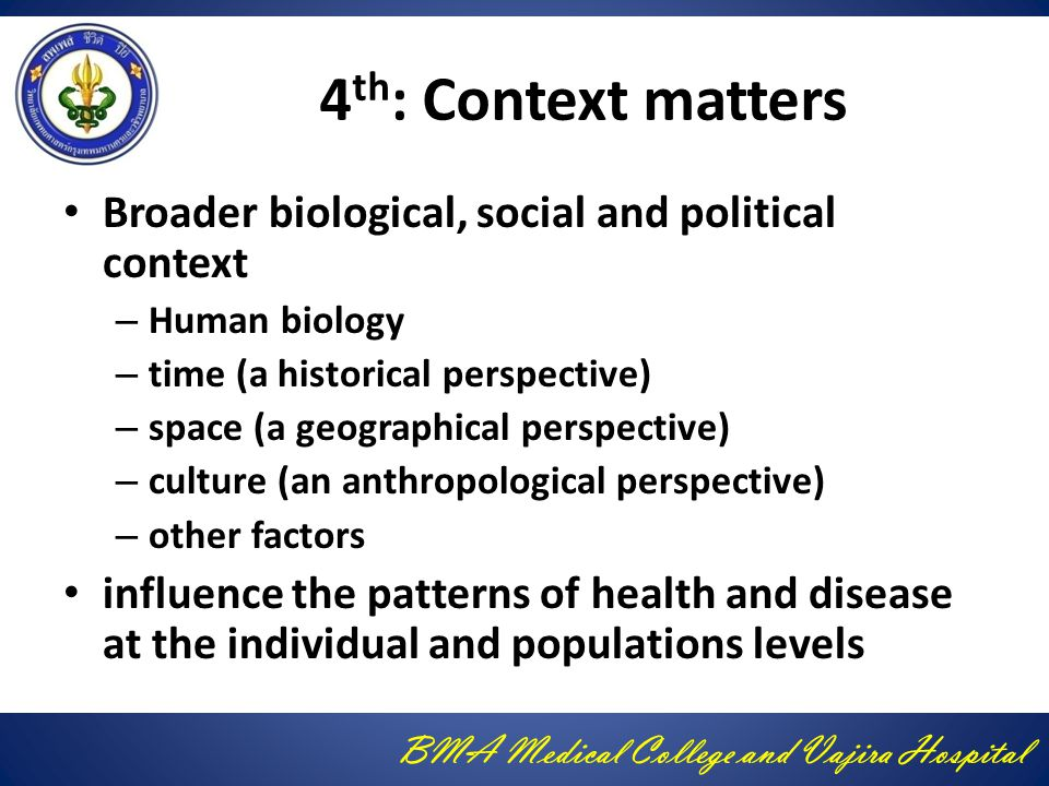 BMA Medical College and Vajira Hospital 4 th : Context matters Broader biological, social and political context – Human biology – time (a historical perspective) – space (a geographical perspective) – culture (an anthropological perspective) – other factors influence the patterns of health and disease at the individual and populations levels