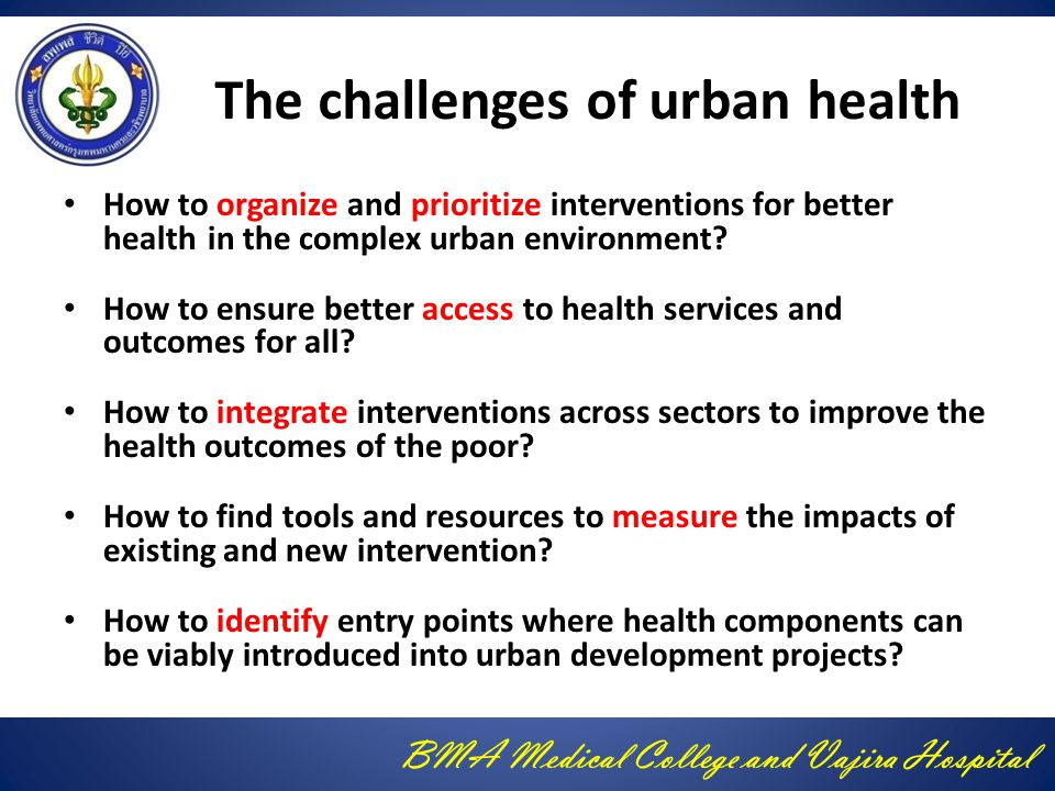 BMA Medical College and Vajira Hospital The challenges of urban health How to organize and prioritize interventions for better health in the complex urban environment.