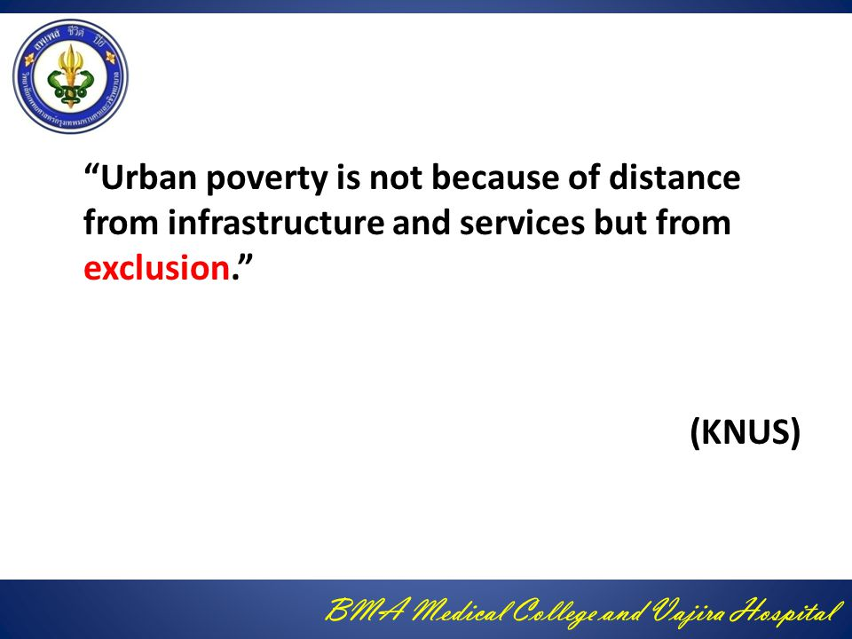 BMA Medical College and Vajira Hospital Urban poverty is not because of distance from infrastructure and services but from exclusion. (KNUS)