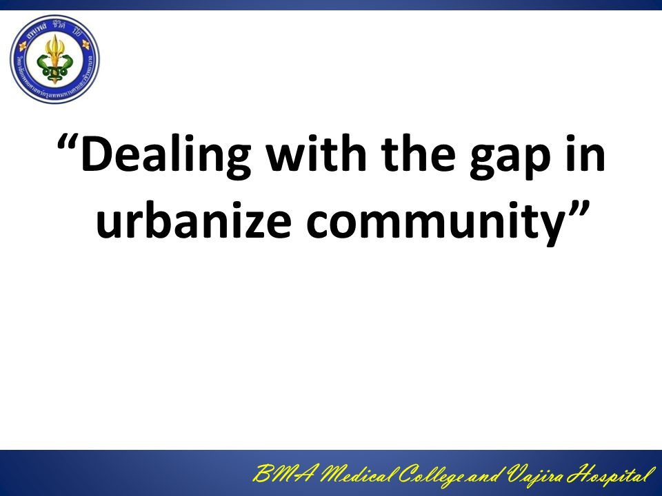 BMA Medical College and Vajira Hospital Dealing with the gap in urbanize community