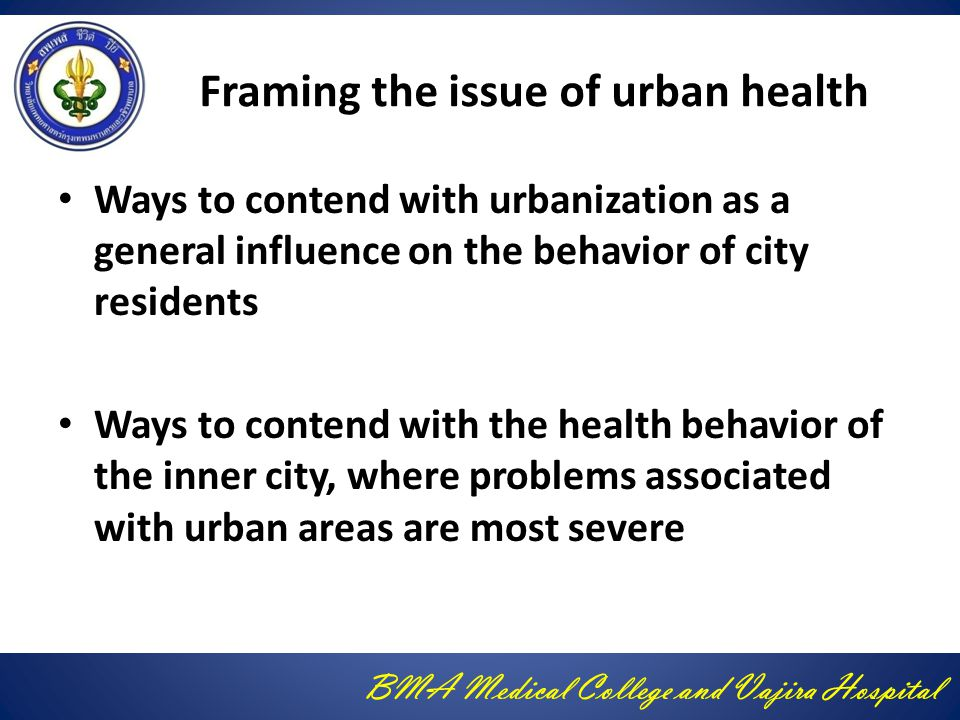 BMA Medical College and Vajira Hospital Framing the issue of urban health Ways to contend with urbanization as a general influence on the behavior of city residents Ways to contend with the health behavior of the inner city, where problems associated with urban areas are most severe