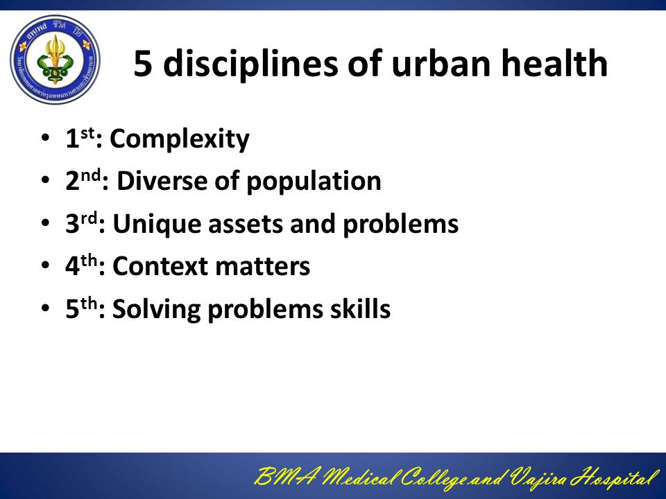 BMA Medical College and Vajira Hospital 5 disciplines of urban health 1 st : Complexity 2 nd : Diverse of population 3 rd : Unique assets and problems 4 th : Context matters 5 th : Solving problems skills