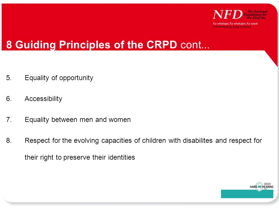 5.Equality of opportunity 6.Accessibility 7.Equality between men and women 8.Respect for the evolving capacities of children with disabilites and respect for their right to preserve their identities 8 Guiding Principles of the CRPD cont...