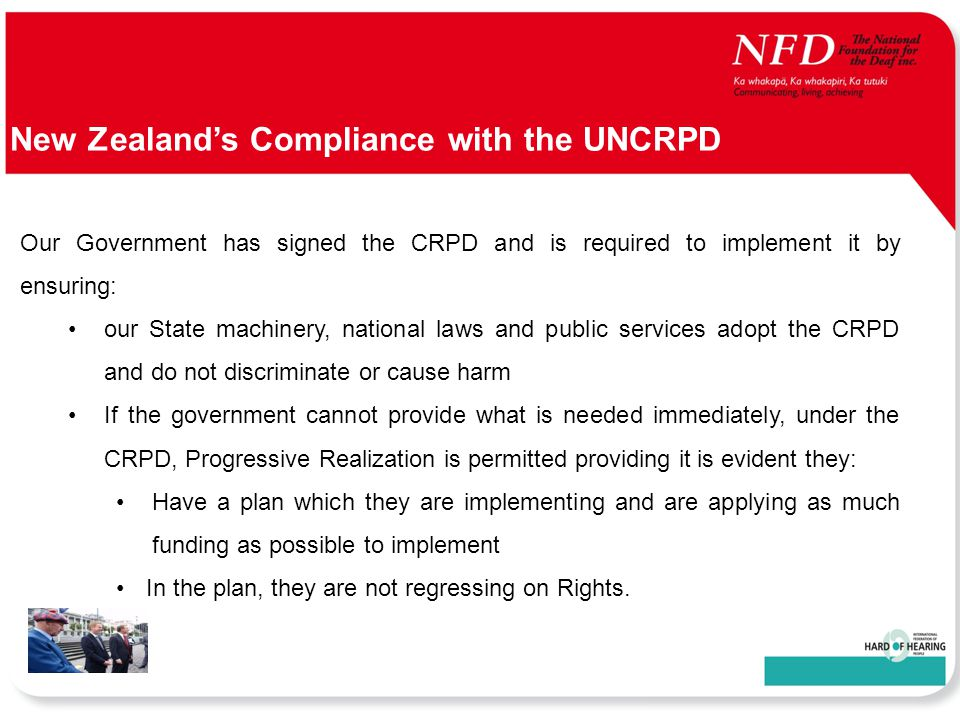 UNCRPD New Zealand's Compliance with the UNCRPD Our Government has signed the CRPD and is required to implement it by ensuring: our State machinery, national laws and public services adopt the CRPD and do not discriminate or cause harm If the government cannot provide what is needed immediately, under the CRPD, Progressive Realization is permitted providing it is evident they: Have a plan which they are implementing and are applying as much funding as possible to implement In the plan, they are not regressing on Rights.