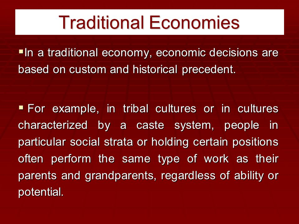 Traditional Economies  In a traditional economy, economic decisions are based on custom and historical precedent.  For example, in tribal cultures o