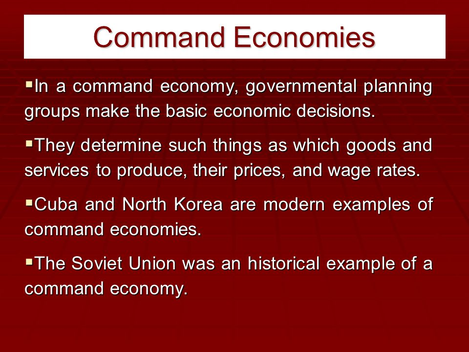 Command Economies  In a command economy, governmental planning groups make the basic economic decisions.  They determine such things as which goods