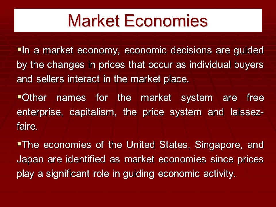 Market Economies  In a market economy, economic decisions are guided by the changes in prices that occur as individual buyers and sellers interact in