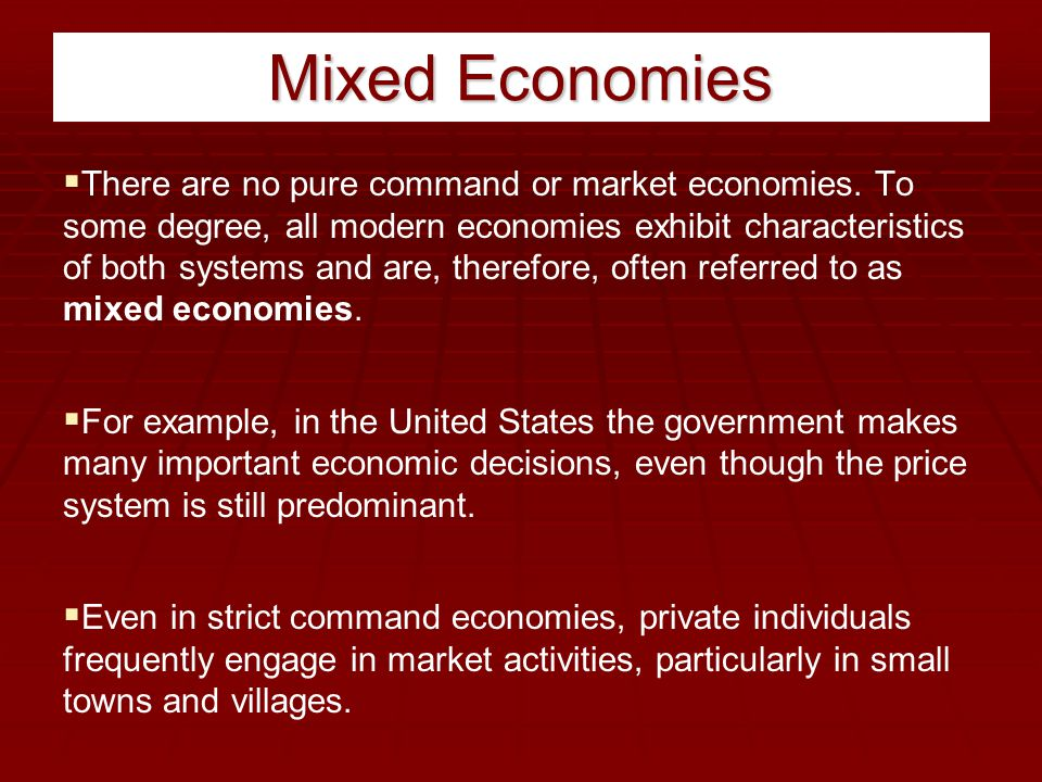 Mixed Economies  There are no pure command or market economies. To some degree, all modern economies exhibit characteristics of both systems and are,