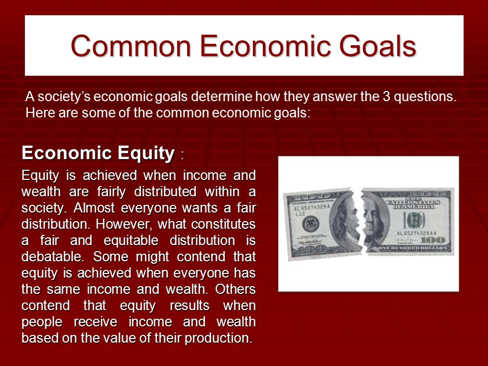 Common Economic Goals Economic Equity : Equity is achieved when income and wealth are fairly distributed within a society. Almost everyone wants a fai