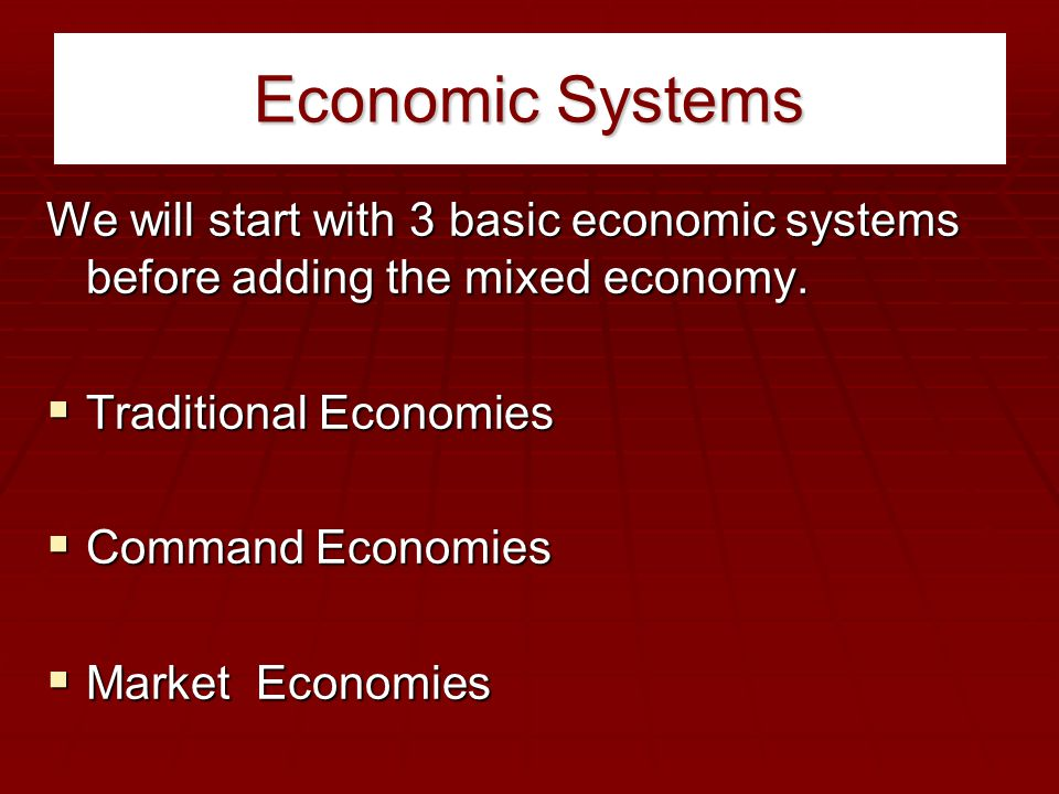 Economic Systems We will start with 3 basic economic systems before adding the mixed economy.  Traditional Economies  Command Economies  Market Eco