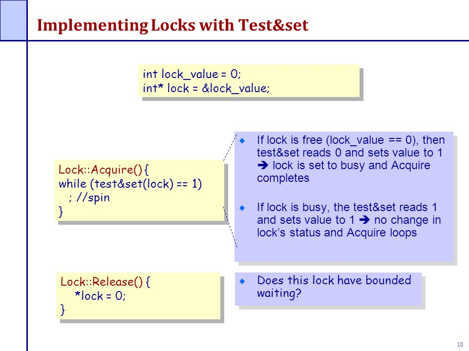 10 Implementing Locks with Test&set If lock is free (lock_value == 0), then test&set reads 0 and sets value to 1  lock is set to busy and Acquire com