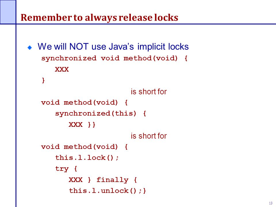 13 Remember to always release locks We will NOT use Java's implicit locks synchronized void method(void) { XXX } is short for void method(void) { synchronized(this) { XXX }} is short for void method(void) { this.l.lock(); try { XXX } finally { this.l.unlock();}