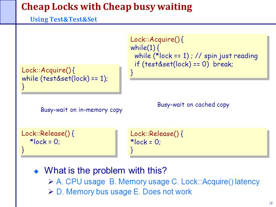 16 Cheap Locks with Cheap busy waiting Using Test&Test&Set Lock::Acquire() { while (test&set(lock) == 1); } Lock::Acquire() { while (test&set(lock) == 1); } Lock::Release() { *lock = 0; } Lock::Release() { *lock = 0; } Busy-wait on in-memory copy Lock::Acquire() { while(1) { while (*lock == 1) ; // spin just reading if (test&set(lock) == 0) break; } Lock::Acquire() { while(1) { while (*lock == 1) ; // spin just reading if (test&set(lock) == 0) break; } Busy-wait on cached copy Lock::Release() { *lock = 0; } Lock::Release() { *lock = 0; } What is the problem with this.