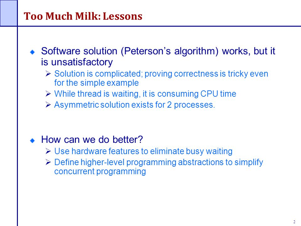 2 Too Much Milk: Lessons Software solution (Peterson's algorithm) works, but it is unsatisfactory  Solution is complicated; proving correctness is tricky even for the simple example  While thread is waiting, it is consuming CPU time  Asymmetric solution exists for 2 processes.