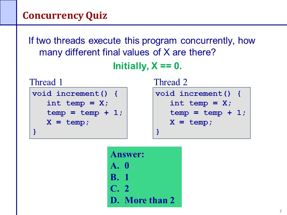 3 Concurrency Quiz If two threads execute this program concurrently, how many different final values of X are there? Initially, X == 0. void increment