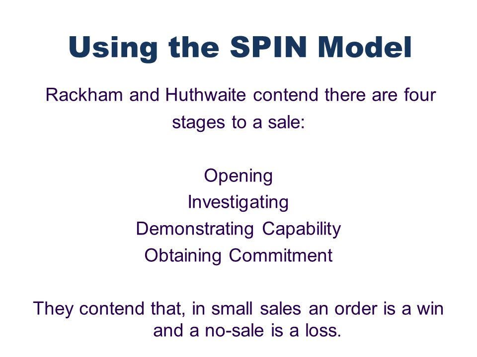 Rackham and Huthwaite contend there are four stages to a sale: Opening Investigating Demonstrating Capability Obtaining Commitment They contend that, in small sales an order is a win and a no-sale is a loss.