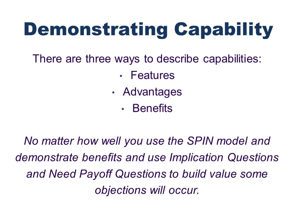 There are three ways to describe capabilities: Features Advantages Benefits No matter how well you use the SPIN model and demonstrate benefits and use Implication Questions and Need Payoff Questions to build value some objections will occur.