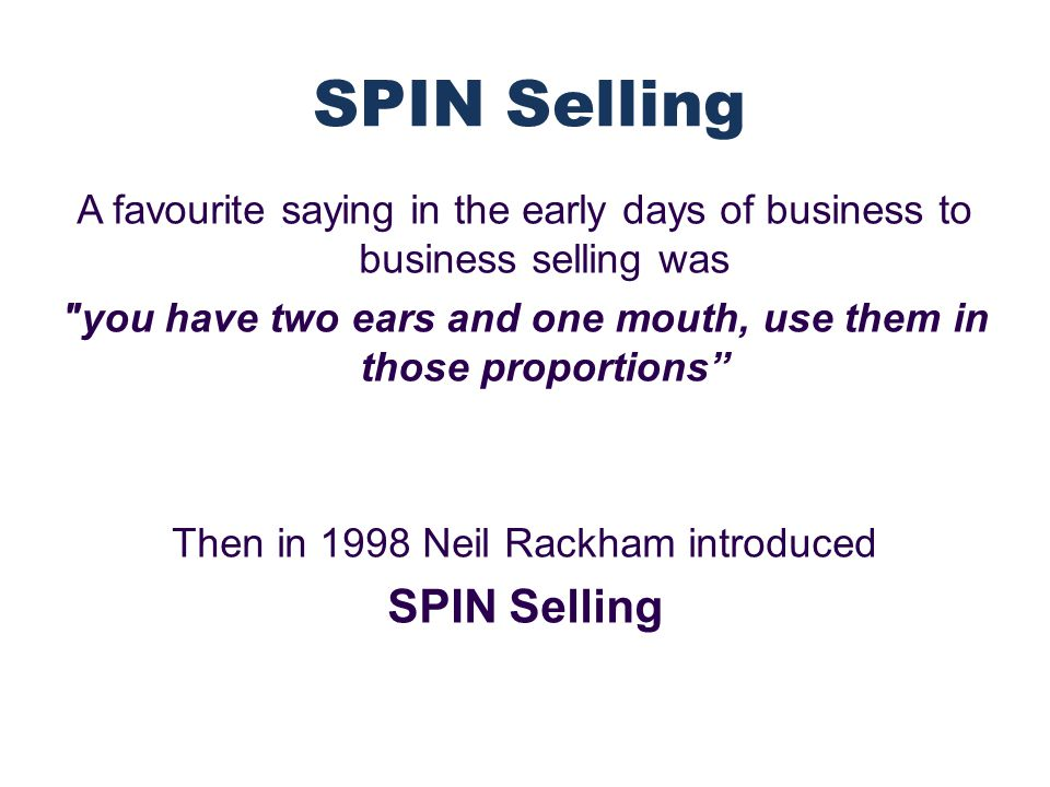 A favourite saying in the early days of business to business selling was you have two ears and one mouth, use them in those proportions Then in 1998 Neil Rackham introduced SPIN Selling SPIN Selling