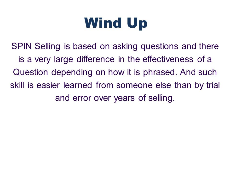 SPIN Selling is based on asking questions and there is a very large difference in the effectiveness of a Question depending on how it is phrased.