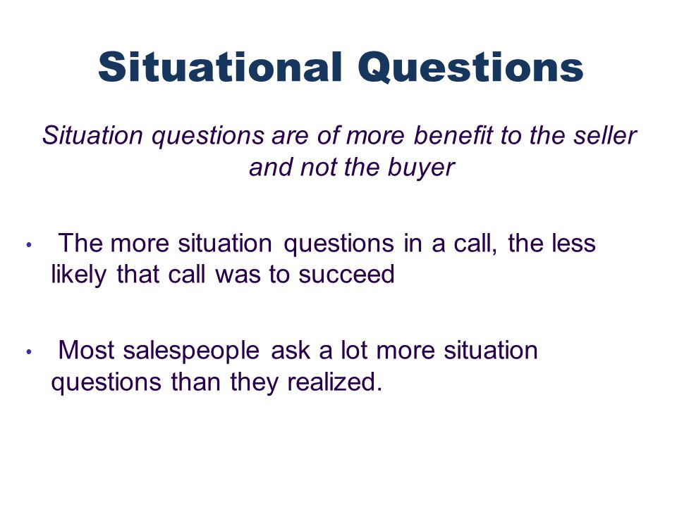 Situation questions are of more benefit to the seller and not the buyer The more situation questions in a call, the less likely that call was to succeed Most salespeople ask a lot more situation questions than they realized.