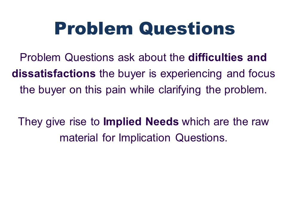 Problem Questions ask about the difficulties and dissatisfactions the buyer is experiencing and focus the buyer on this pain while clarifying the problem.