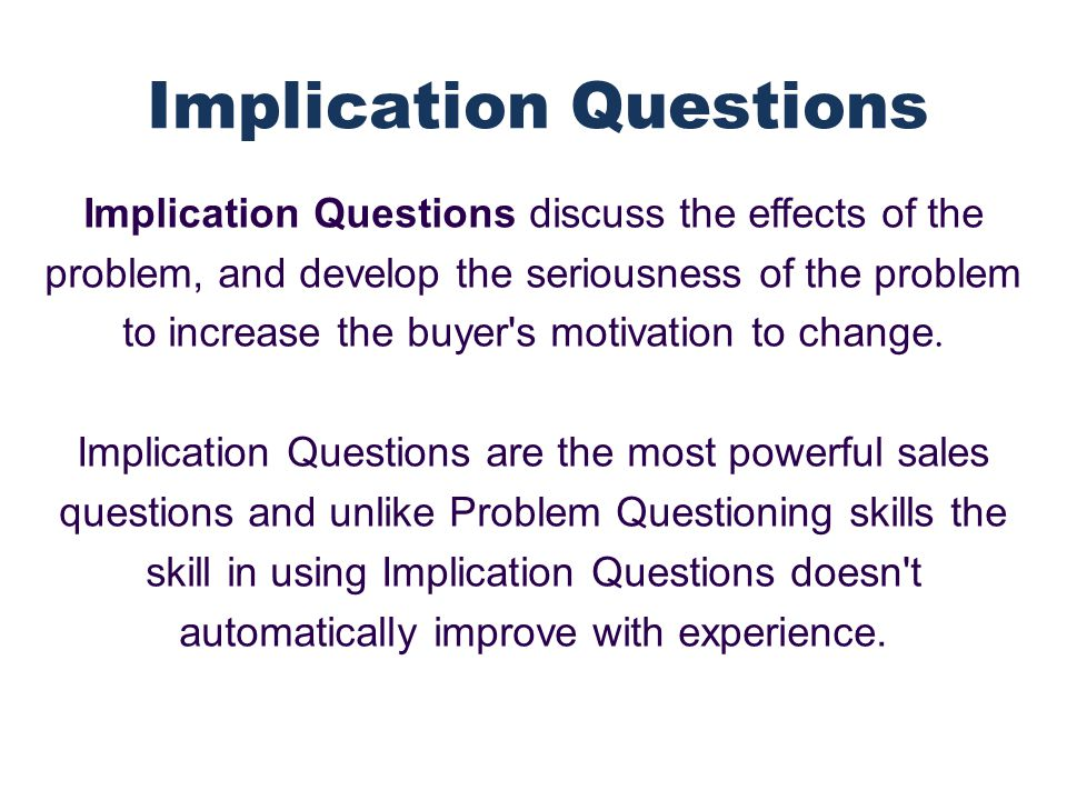 Implication questions are powerful because they induce pain.