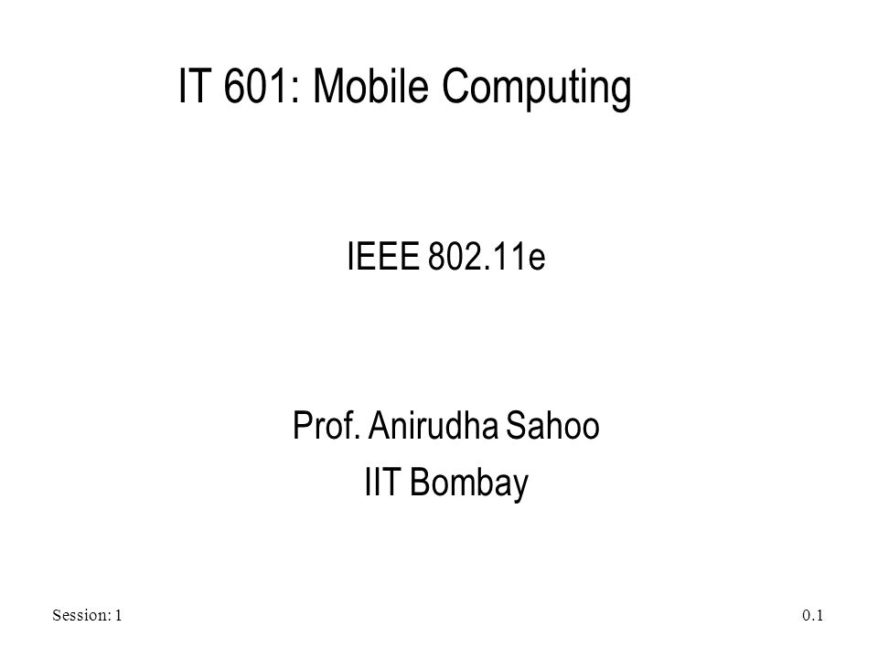 Session: 1 0.1 IT 601: Mobile Computing IEEE 802.11e Prof. Anirudha Sahoo IIT Bombay