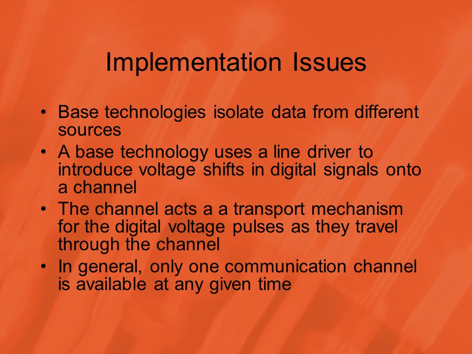 Implementation Issues Base technologies isolate data from different sources A base technology uses a line driver to introduce voltage shifts in digital signals onto a channel The channel acts a a transport mechanism for the digital voltage pulses as they travel through the channel In general, only one communication channel is available at any given time