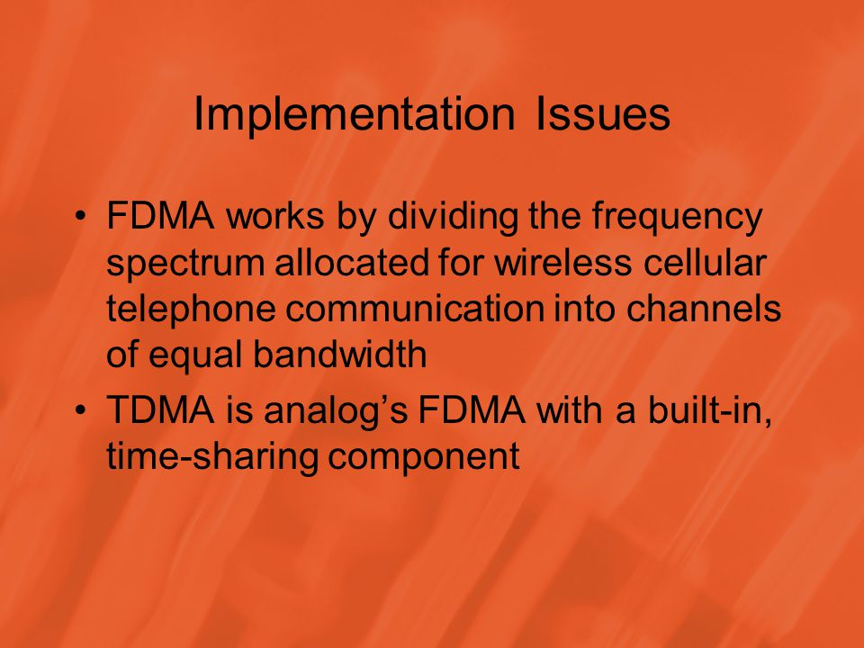 Implementation Issues FDMA works by dividing the frequency spectrum allocated for wireless cellular telephone communication into channels of equal bandwidth TDMA is analog's FDMA with a built-in, time-sharing component