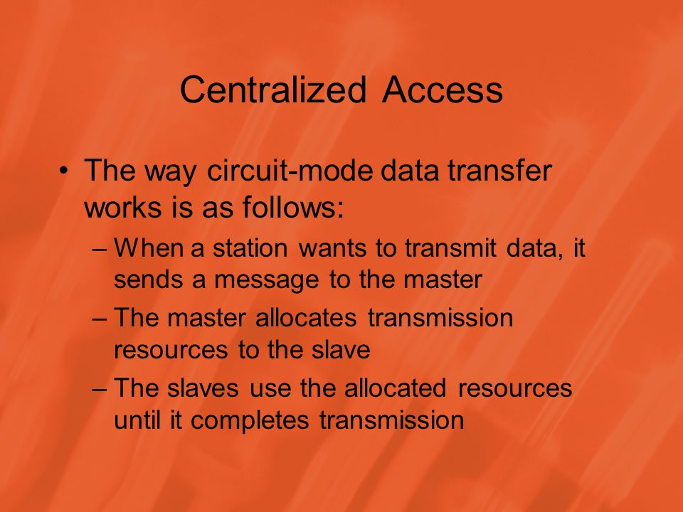 Centralized Access The way circuit-mode data transfer works is as follows: –When a station wants to transmit data, it sends a message to the master –The master allocates transmission resources to the slave –The slaves use the allocated resources until it completes transmission