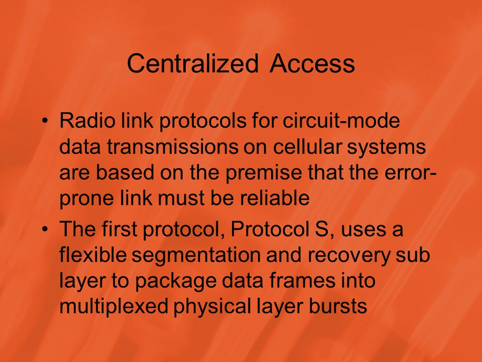 Centralized Access Radio link protocols for circuit-mode data transmissions on cellular systems are based on the premise that the error- prone link must be reliable The first protocol, Protocol S, uses a flexible segmentation and recovery sub layer to package data frames into multiplexed physical layer bursts