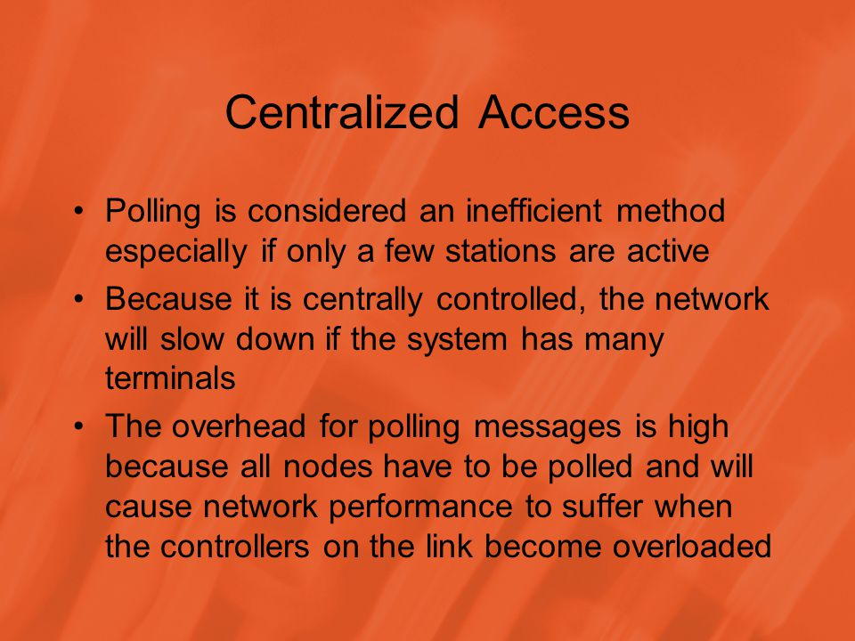 Centralized Access Polling is considered an inefficient method especially if only a few stations are active Because it is centrally controlled, the network will slow down if the system has many terminals The overhead for polling messages is high because all nodes have to be polled and will cause network performance to suffer when the controllers on the link become overloaded