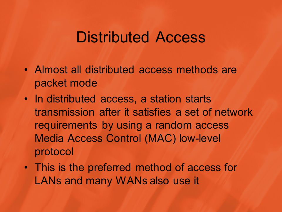 Distributed Access Almost all distributed access methods are packet mode In distributed access, a station starts transmission after it satisfies a set of network requirements by using a random access Media Access Control (MAC) low-level protocol This is the preferred method of access for LANs and many WANs also use it