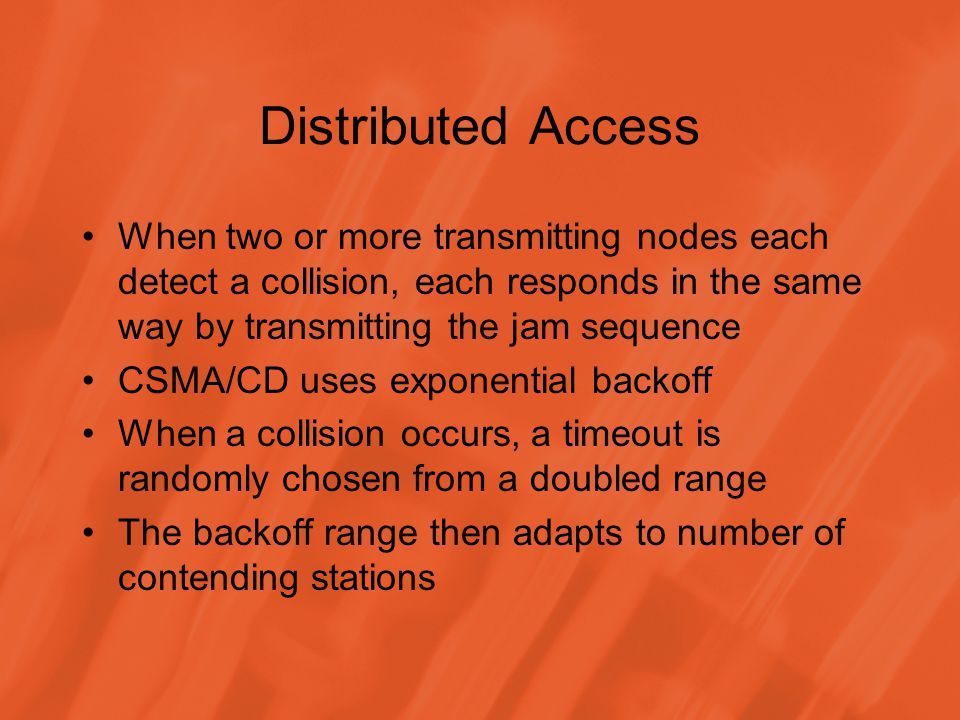 Distributed Access When two or more transmitting nodes each detect a collision, each responds in the same way by transmitting the jam sequence CSMA/CD uses exponential backoff When a collision occurs, a timeout is randomly chosen from a doubled range The backoff range then adapts to number of contending stations