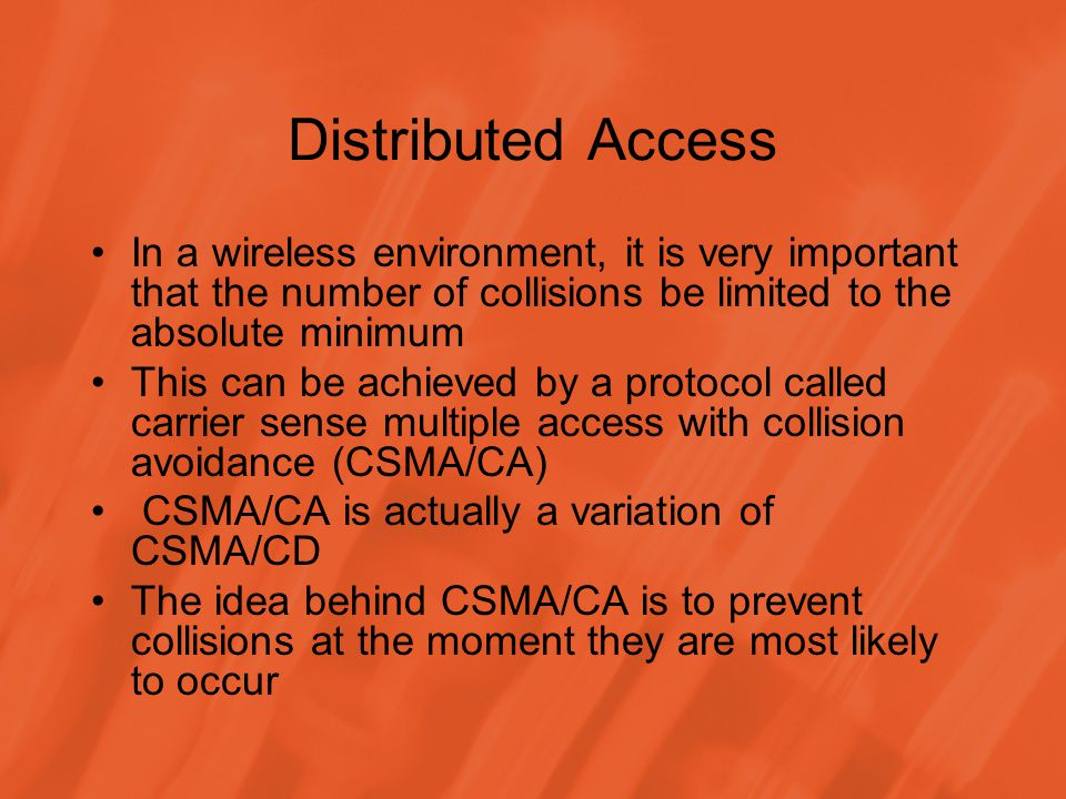 Distributed Access In a wireless environment, it is very important that the number of collisions be limited to the absolute minimum This can be achieved by a protocol called carrier sense multiple access with collision avoidance (CSMA/CA) CSMA/CA is actually a variation of CSMA/CD The idea behind CSMA/CA is to prevent collisions at the moment they are most likely to occur