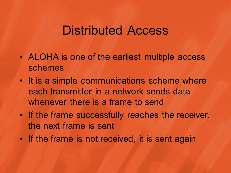 Distributed Access ALOHA is one of the earliest multiple access schemes It is a simple communications scheme where each transmitter in a network sends data whenever there is a frame to send If the frame successfully reaches the receiver, the next frame is sent If the frame is not received, it is sent again