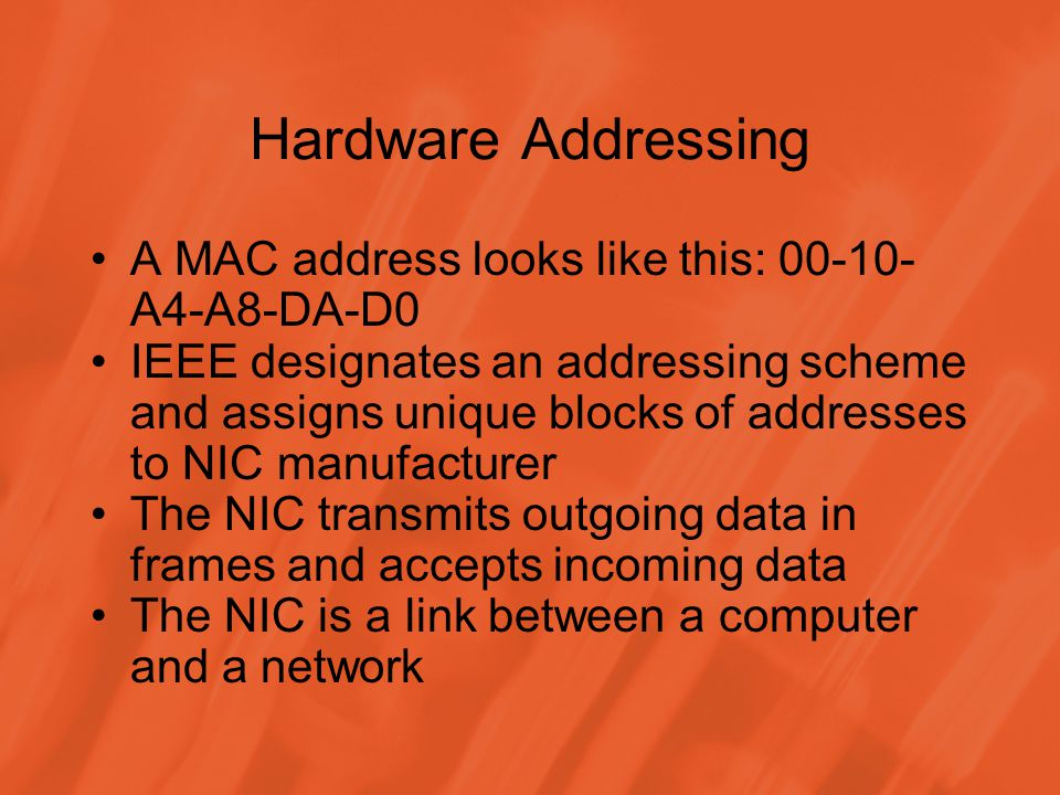 Hardware Addressing A MAC address looks like this: 00-10- A4-A8-DA-D0 IEEE designates an addressing scheme and assigns unique blocks of addresses to NIC manufacturer The NIC transmits outgoing data in frames and accepts incoming data The NIC is a link between a computer and a network