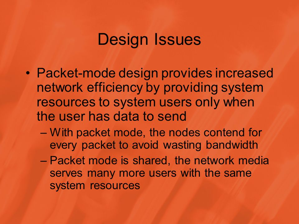 Design Issues Packet-mode design provides increased network efficiency by providing system resources to system users only when the user has data to send –With packet mode, the nodes contend for every packet to avoid wasting bandwidth –Packet mode is shared, the network media serves many more users with the same system resources