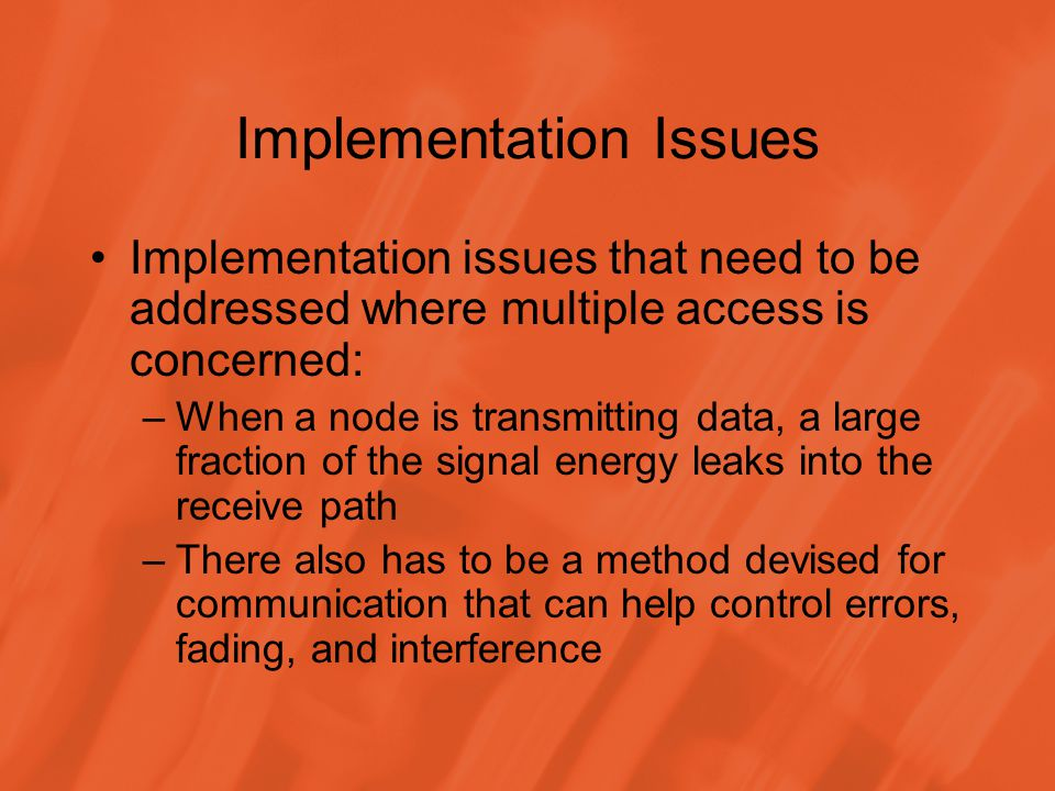 Implementation Issues Implementation issues that need to be addressed where multiple access is concerned: –When a node is transmitting data, a large fraction of the signal energy leaks into the receive path –There also has to be a method devised for communication that can help control errors, fading, and interference