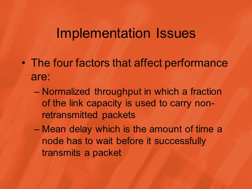 Implementation Issues The four factors that affect performance are: –Stability to counter when a load becomes heavy and the majority of time is spent on resolving contentions –Fairness so that each contending node receives an equal share of the bandwidth and an equal chance to send data