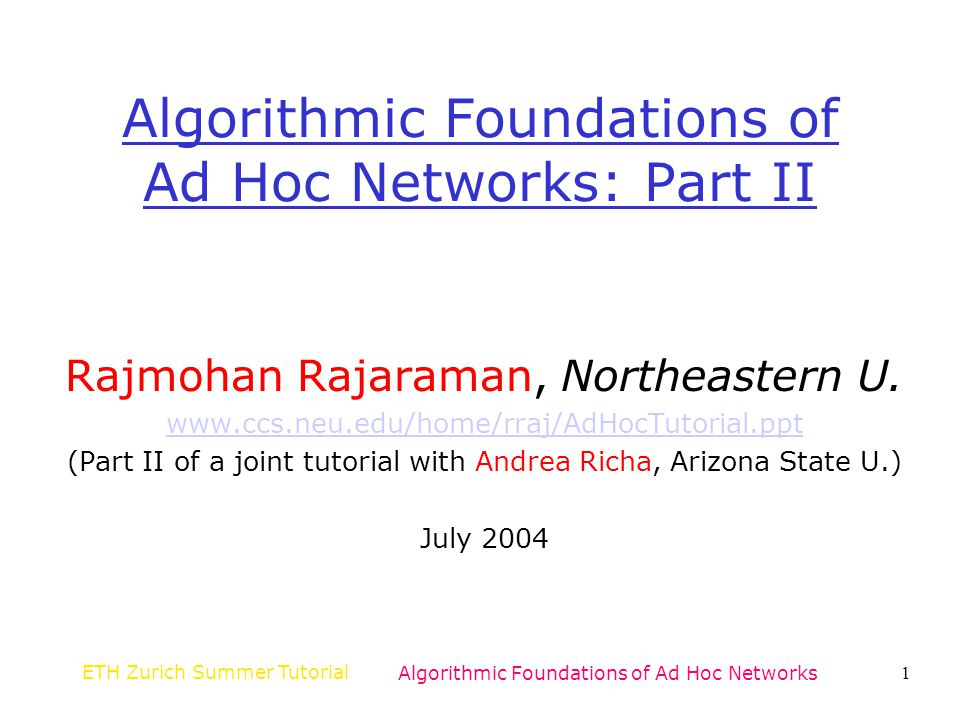 ETH Zurich Summer TutorialAlgorithmic Foundations of Ad Hoc Networks72 K-Connectivity Goal: Minimize the maximum transmission power to obtain a k-connected topology Critical transmission radius –Smallest radius r such that if every node sets its range to r then the topology is k-connected Critical neighbor number [WY04] –Smallest number l such that if every node sets its transmission range to the distance to the lth nearest neighbor then the topology is k-connected Characterization of the critical transmission radius and critical neighbor number for random node placements [WY04]
