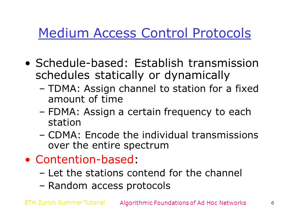 ETH Zurich Summer TutorialAlgorithmic Foundations of Ad Hoc Networks137 Proposed MAC Protocols PAMAS [SR98]: –Contention-based access –Powers off nodes that are not receiving or forwarding packets –Uses a separate signaling channel S-MAC [YHE02]: –Contention-based access TRAMA [ROGLA03]: –Schedule- and contention-based access Wave scheduling [TYD + 04]: –Schedule- and contention-based access Collision-minimizing CSMA [TJB]: –For bursty event-based traffic patterns
