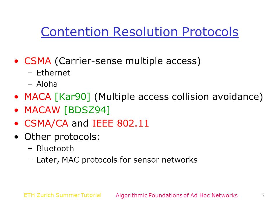 ETH Zurich Summer TutorialAlgorithmic Foundations of Ad Hoc Networks8 Ingredients of MAC Protocols Carrier sense (CS) –Hardware capable of sensing whether transmission taking place in vicinity Collision detection (CD) –Hardware capable of detecting collisions Collision avoidance (CA) –Protocol for avoiding collisions Acknowledgments –When collision detection not possible, link-layer mechanism for identifying failed transmissions Backoff mechanism –Method for estimating contention and deferring transmissions