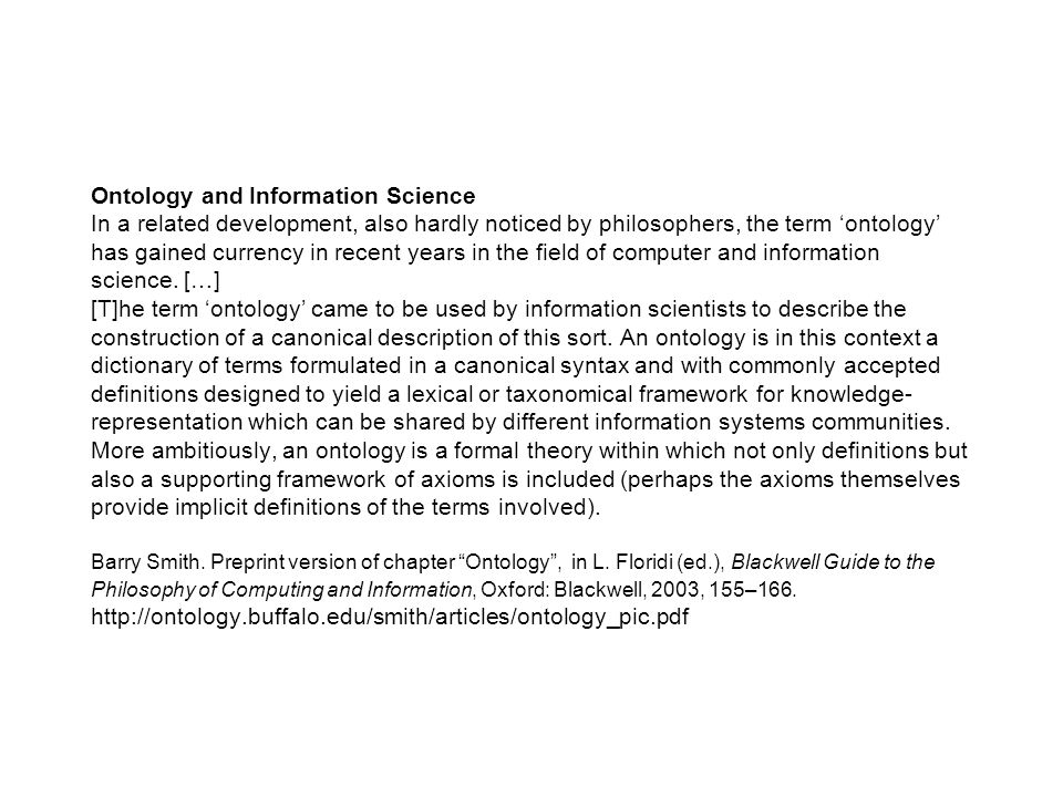 Ontology and Information Science In a related development, also hardly noticed by philosophers, the term 'ontology' has gained currency in recent years in the field of computer and information science.