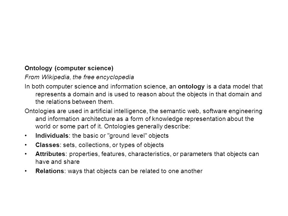 Ontology (computer science) From Wikipedia, the free encyclopedia In both computer science and information science, an ontology is a data model that represents a domain and is used to reason about the objects in that domain and the relations between them.