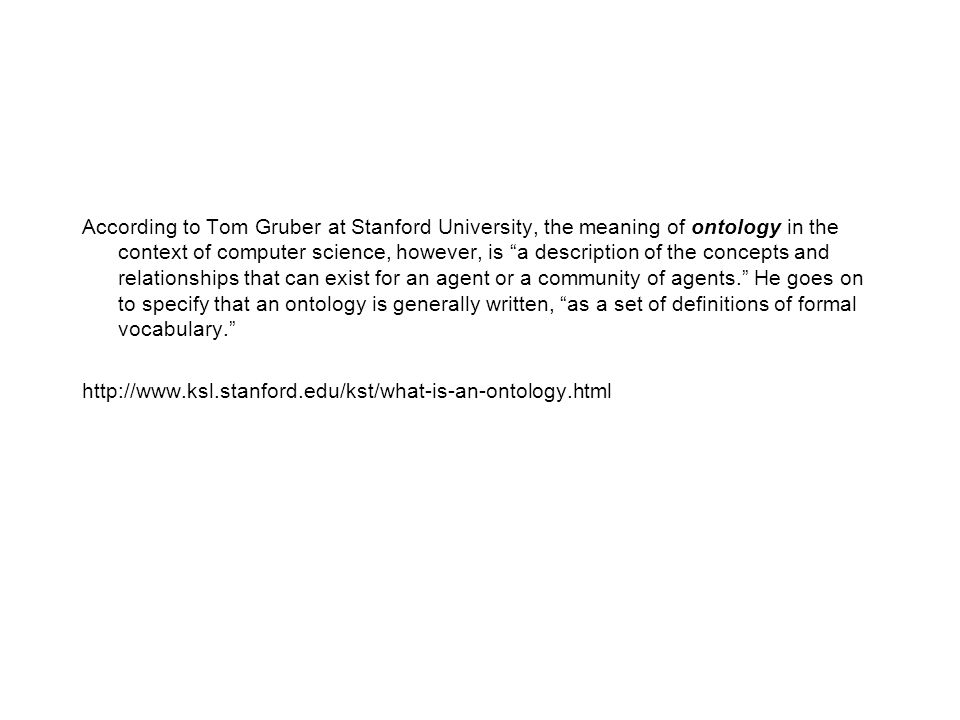 According to Tom Gruber at Stanford University, the meaning of ontology in the context of computer science, however, is a description of the concepts and relationships that can exist for an agent or a community of agents. He goes on to specify that an ontology is generally written, as a set of definitions of formal vocabulary. http://www.ksl.stanford.edu/kst/what-is-an-ontology.html