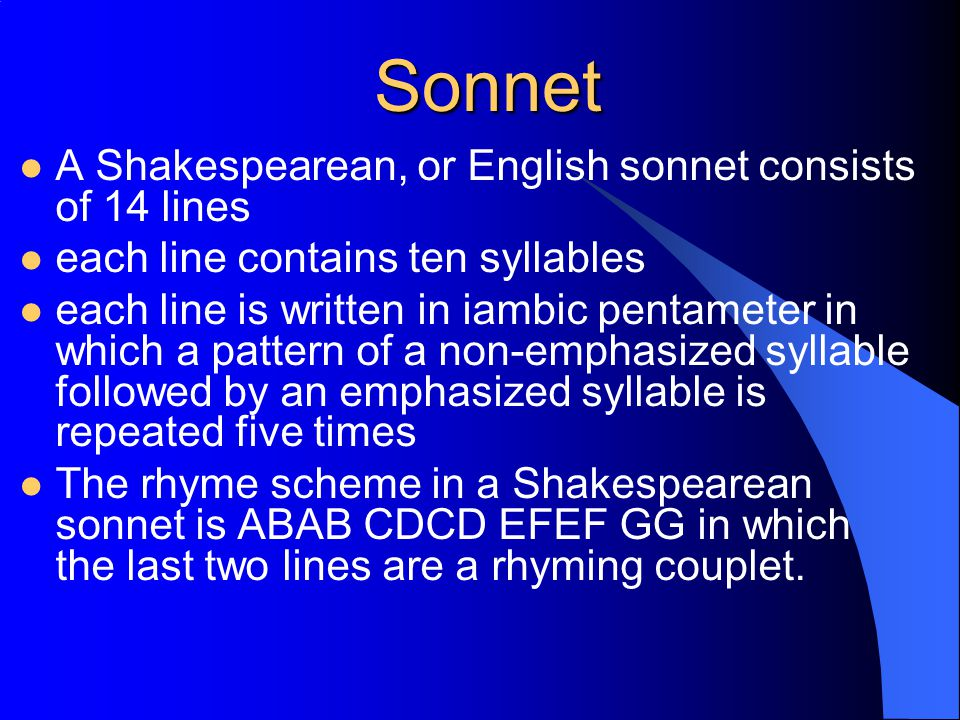 Sonnet A Shakespearean, or English sonnet consists of 14 lines each line contains ten syllables each line is written in iambic pentameter in which a pattern of a non-emphasized syllable followed by an emphasized syllable is repeated five times The rhyme scheme in a Shakespearean sonnet is ABAB CDCD EFEF GG in which the last two lines are a rhyming couplet.