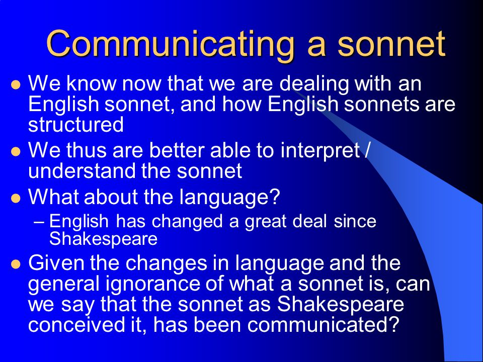 Communicating a sonnet We know now that we are dealing with an English sonnet, and how English sonnets are structured We thus are better able to interpret / understand the sonnet What about the language.